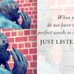 Encouraging words, inspirational quotes - When you do not have the perfect words to say, just listen | Washimagic.com