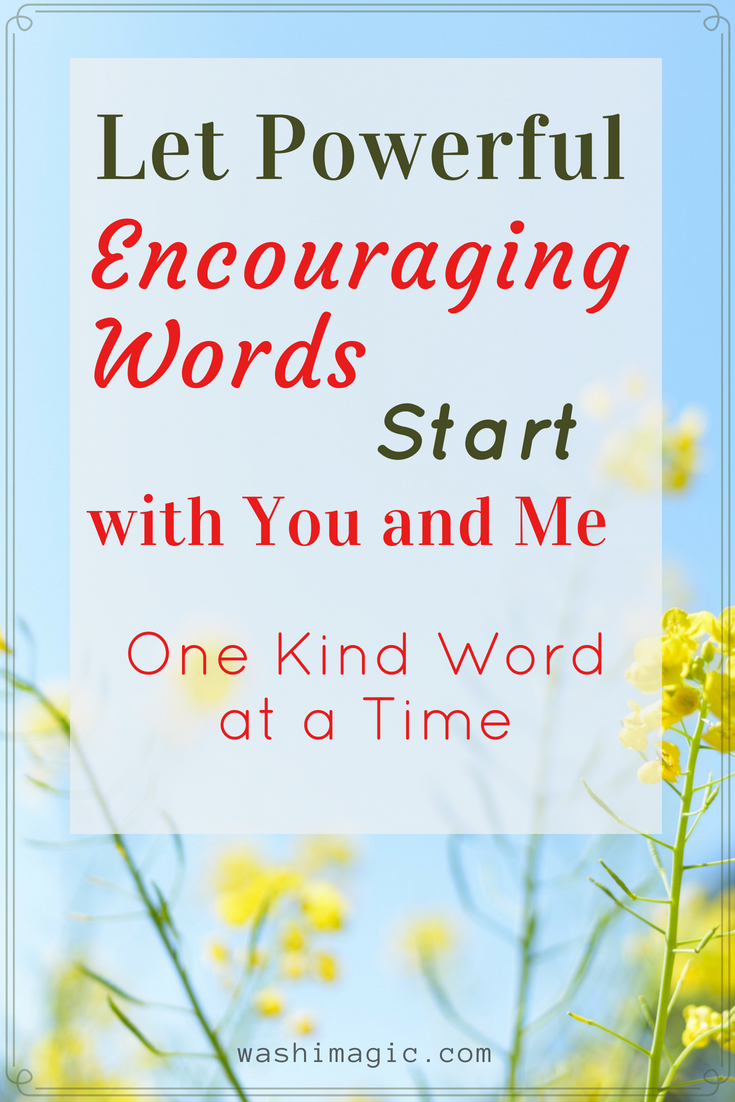 Let powerful encouraging words start with you and me, one kind word at a time – find strength, hope and positivity in words and spread some now | Washimagic.com