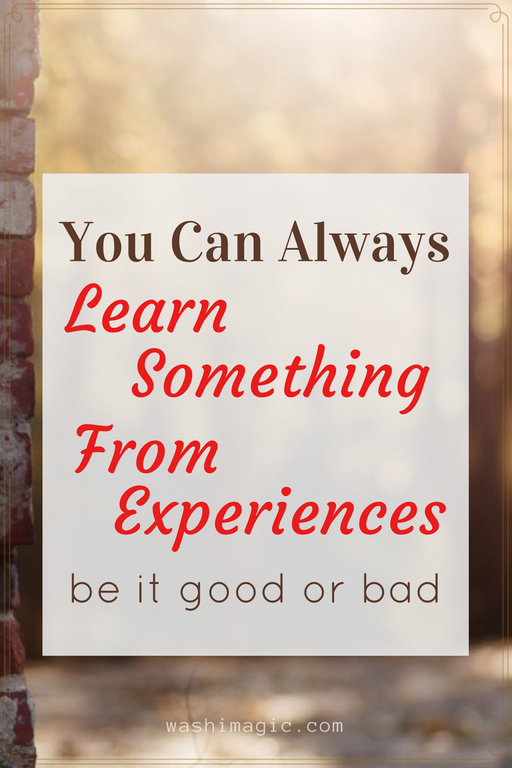 You can always learn something from experiences - be it good or bad   Washimagic.com